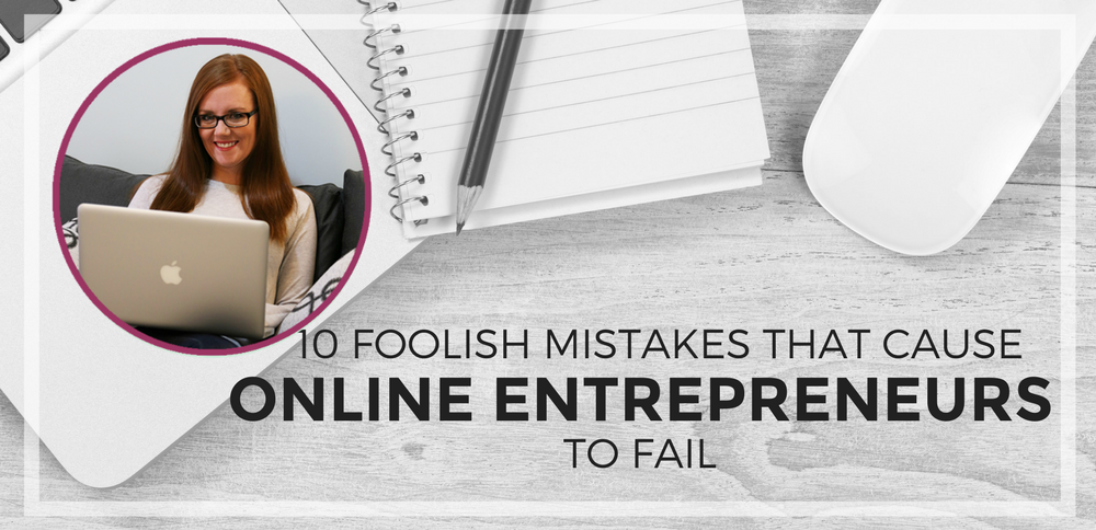 10 Foolish Mistakes That Cause Online Entrepreneurs to Fail